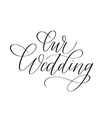 our wedding trendy calligraphy romantic ink word vector image vector image