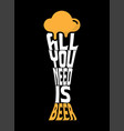 all you need is beer typography design vector image vector image
