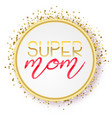 super mom text design in realistic style for happy vector image vector image