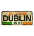 welcome to dublin vintage rusty metal sign vector image