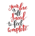 Your love is all I need to feel complete Modern vector image