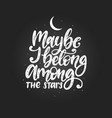 maybe i belong among stars hand lettering vector image
