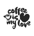 coffee is my love calligraphy lettering vector image