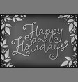 happy holidays in white on chalkboard vector image
