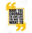 have the courage to live life the way you want to vector image vector image