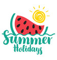 lettering summer holidays with watermelon and sun vector image vector image