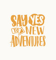 say yes to new adventures inspirational phrase vector image