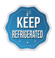 keep refrigerated label or sticker vector image