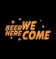 beer here we come drink beersholiday vector image vector image