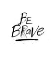 be brave grunge ink motivation quote design vector image vector image