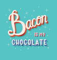 bacon is my chocolate hand lettering typography vector image vector image