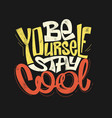 be yourself stay cool hand drawing lettering vector image vector image