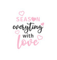 season everything with love quote typography vector image vector image