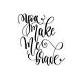 you make me brave - hand lettering inscription vector image