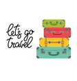 lettering let s go travel and colored suitcases vector image