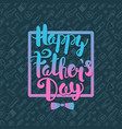 happy fathers day lettering greeting card vector image vector image