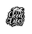 good vibes hand written lettering with palms vector image