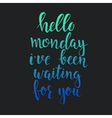 Hello Monday i have been waiting for you vector image