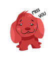 sad red dog saying miss you on a white background vector image