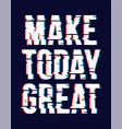 slogan make today great vector image vector image