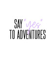 say yes to adventures motivation slogan vector image