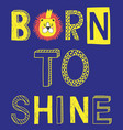 born to shine fashion slogan with lion face vector image vector image