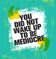 you did not wake up today to be mediocre vector image vector image