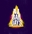 no bad days inspiring creative motivation quote vector image vector image