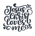 hand drawn jesus christ loves me text on white vector image