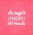 la mejor madre del mundo hand lettering vector image