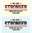 type we are stronger when we are all together vector image vector image