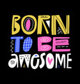born to be awesome hand drawn lettering vector image