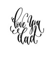 love you dad - hand lettering inscription text vector image vector image