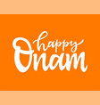 happy onam- hand drawn brush pen lettering vector image