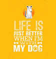 life is just better when i am with my dog cute vector image vector image