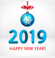 blue christmas ball by 2019 happy new year vector image vector image