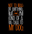 big deal to my dog t-shirt design vector image vector image