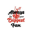 i always be your biggest fan lettering quote vector image vector image