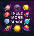 i need more space cartoon space poster vector image vector image