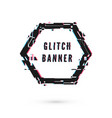 hexagon banner with distortion effect - glitch vector image vector image
