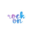 rock on watercolor hand written text positive vector image