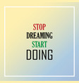 stop dreaming start doing inspiration and vector image