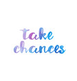 take chances watercolor hand written text vector image vector image