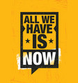 all we have is now strong inspiring creative vector image