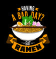 having a bad day eat ramen food quote and slogan vector image vector image