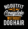 no outfit is complete without dog hair design vector image vector image