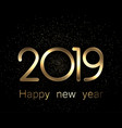 2019 happy new year gold and black background vector image vector image