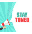 male hand holding megaphone with stay tuned vector image vector image