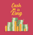 cash is king text with pile money vector image vector image