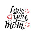 love you mom handwritten lettering hearts vector image